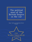 The Political Aims of the British Empire in the War - War College Series