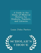 A Guide to the Study of Medieval History for Students, Teachers, and Libraries - Scholar's Choice Edition