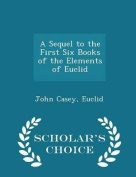 A Sequel to the First Six Books of the Elements of Euclid - Scholar's Choice Edition