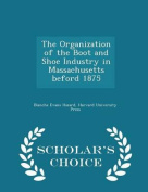 The Organization of the Boot and Shoe Industry in Massachusetts Beford 1875 - Scholar's Choice Edition