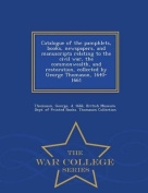 Catalogue of the Pamphlets, Books, Newspapers, and Manuscripts Relating to the Civil War, the Commonwealth, and Restoration, Collected by George Thomason, 1640-1661 - War College Series