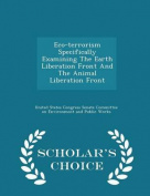 Eco-Terrorism Specifically Examining the Earth Liberation Front and the Animal Liberation Front - Scholar's Choice Edition