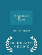 Vegetable Dyes - Scholar's Choice Edition