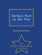 Serbia's Part in the War - War College Series