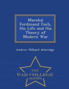 Marshal Ferdinand Foch, His Life and His Theory of Modern War - War College Series
