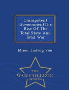 Omnipotent Governmentthe Rise of the Total State and Total War - War College Series