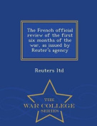 The French Official Review of the First Six Months of the War, as Issued by Reuter's Agency - War College Series