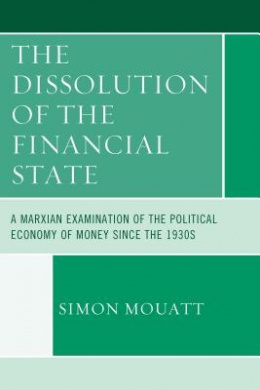 The Dissolution of the Financial State: A Marxian Examination of the Political Economy of Money Since the 1930s (Heterodox Studies in the Critique of Political Economy)