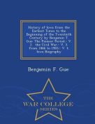 History of Iowa from the Earliest Times to the Beginning of the Twentieth Century by Benjamin T. Gue