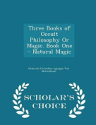 Three Books of Occult Philosophy or Magic. Book One - Natural Magic - Scholar's Choice Edition