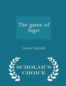 The Game of Logic - Scholar's Choice Edition