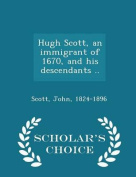 Hugh Scott, an Immigrant of 1670, and His Descendants .. - Scholar's Choice Edition