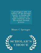 A Genealogical Table and History of the Springer Family, in Europe and North America, for Eight Centuries, from the Earliest German Princes; - Scholar's Choice Edition