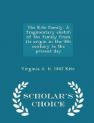 The Kite Family. a Fragmentary Sketch of the Family from Its Origin in the 9th Century to the Present Day - Scholar's Choice Edition