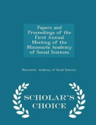 Papers and Proceedings of the First Annual Meeting of the Minnesota Academy of Social Sciences - Scholar's Choice Edition