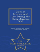Cases on International Law During the Chino-Japanese War - War College Series