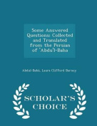 Some Answered Questions; Collected and Translated from the Persian of 'Abdu'l-Baha - Scholar's Choice Edition