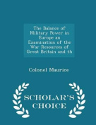 The Balance of Military Power in Europe an Examination of the War Resources of Great Britain and Th - Scholar's Choice Edition