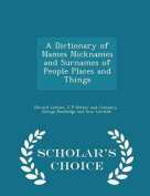 A Dictionary of Names Nicknames and Surnames of People Places and Things - Scholar's Choice Edition