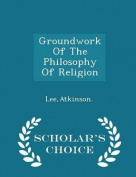 Groundwork of the Philosophy of Religion - Scholar's Choice Edition