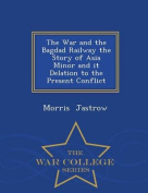 The War and the Bagdad Railway the Story of Asia Minor and It Delation to the Present Conflict - War College Series