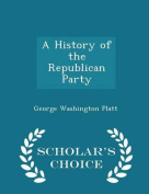 A History of the Republican Party - Scholar's Choice Edition