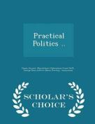 Practical Politics .. - Scholar's Choice Edition