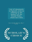 List of Documents in Spanish Archives Relating to the History of the United States, Which Have Been - Scholar's Choice Edition