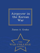 Airpower in the Korean War - War College Series