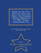 Notes on the War Between China and Japan; The European Autumn Maneuvers of 1896, Orders Instructions, Etc - War College Series