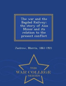 The War and the Bagdad Railway; The Story of Asia Minor and Its Relation to the Present Conflict - War College Series