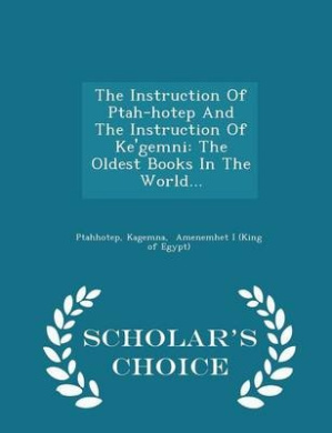 The Instruction of Ptah-Hotep and the Instruction of Ke'gemni: The Oldest Books in the World... - Scholar's Choice Edition