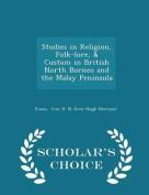 Studies in Religion, Folk-Lore, & Custom in British North Borneo and the Malay Peninsula - Scholar's Choice Edition