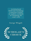 Architectural Hardwood Finishing; A Practical Treatise on Modern Methods of Finishing the Wood Work - Scholar's Choice Edition
