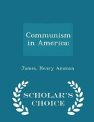Communism in America; - Scholar's Choice Edition