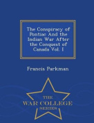 The Conspiracy of Pontiac and the Indian War After the Conquest of Canada Vol. I - War College Series