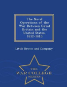 The Naval Operations of the War Between Great Britain and the United States, 1812-1815 - War College Series