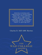 American Inventions and Improvements in Breech-Loading Small Arms, Heavy Ordnance, Machine Guns, Magazine Arms, Fixed Ammunition, Pistols, Projectiles, Explosives, and Other Munitions of War, Including a Chapter on Sporting Arms - War College Series