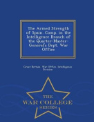 The Armed Strength of Spain. Comp. in the Intelligence Branch of the Quarter-Master-General's Dept. War Office - War College Series