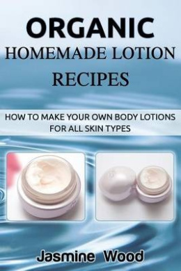 Organic Homemade Lotion Recipes: How to Make Your Own Body Lotions for All Skin Types