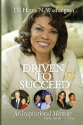 Driven to Succeed an Inspirational Memoir of Lessons Learned Through Faith, Family and Favor