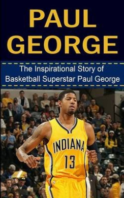 Paul George: The Inspirational Story of Basketball Superstar Paul George