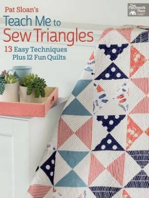 Pat Sloan's Teach Me to Sew Triangles: 13 Easy Techniques. Plus 12 Fun Quilts