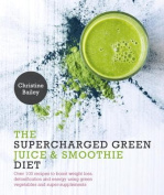 Supercharged Green Juice & Smoothie Diet  : Over 100 Recipes to Boost Weight Loss, Detox and Energy Using Green Vegetables and Super-Supplements