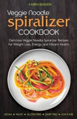 Veggie Noodle Spiralizer Cookbook: Delicious Veggie Noodle Spiralizer Recipes for Weight Loss, Energy, and Vibrant Health