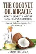 The Coconut Oil Miracle - Health Benefits, Weight Loss, Recipes and More