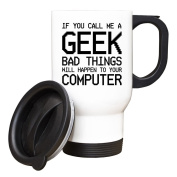 If you call me a GEEK bad things will happen to your computer TRAVEL Mug #154