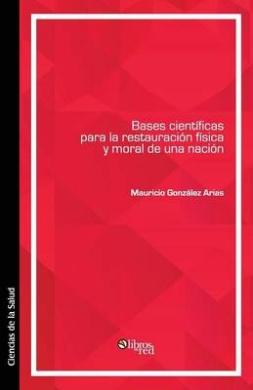 Bases Cientificas Para La Restauracion Fisica y Moral de Una Nacion
