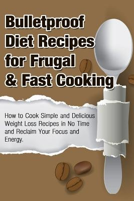 Bulletproof Diet Recipes for Frugal & Fast Cooking : How to Cook Simple and  Delicious Weight Loss Recipes in No Time and Reclaim Your Focus and Energy