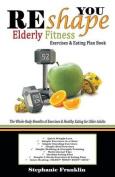 Reshape You Elderly Fitness Exercises & Eating Plan Book  : A Fitness Book of Simple Exercises & Eating Plans for the Elderly